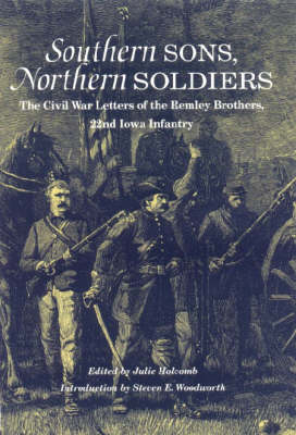 Southern Sons, Northern Soldiers: The Civil War Letters of the Remley Brothers, 22nd Iowa Infantry (Hardback)