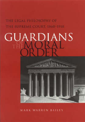 Guardians of the Moral Order: The Legal Philosophy of the Supreme Court, 1860-1910 (Hardback)
