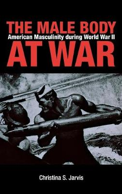 The Male Body at War: American Masculinity During World War II (Hardback)