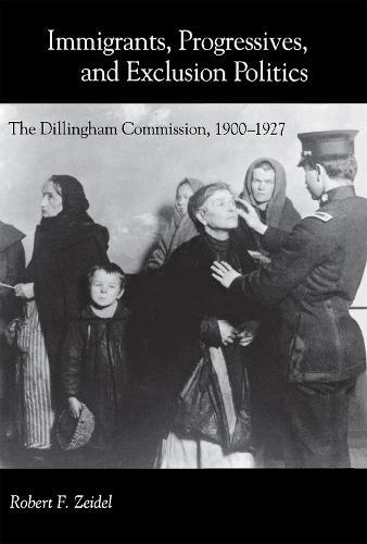 Immigrants, Progressives, and Exclusion Politics: The Dillingham Commission, 1900-1927 (Hardback)