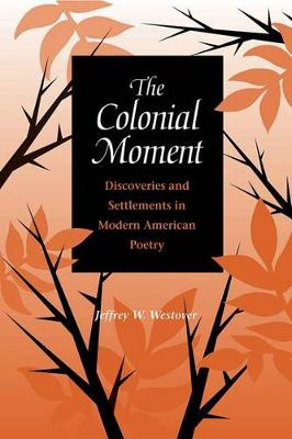The Colonial Moment: Discoveries and Settlements in Modern American Poetry (Hardback)