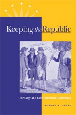 Keeping the Republic: Ideology and Early American Diplomacy (Hardback)