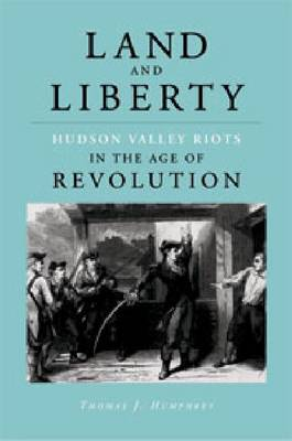 Land and Liberty: Hudson Valley Riots in the Age of Revolution (Hardback)