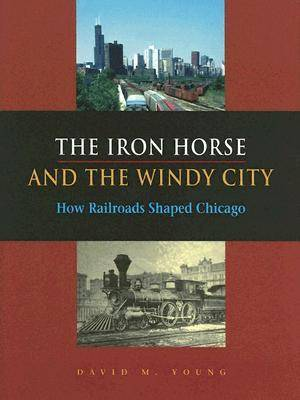 The Iron Horse and the Windy City: How Railroads Shaped Chicago (Hardback)
