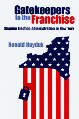 Gatekeepers to the Franchise: Shaping Election Administration in New York (Hardback)