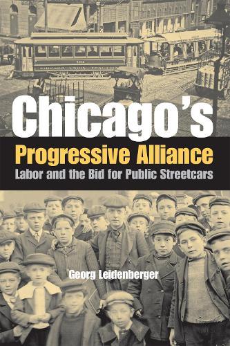 Chicago's Progressive Alliance: Labor and the Bid for Public Streetcars (Hardback)