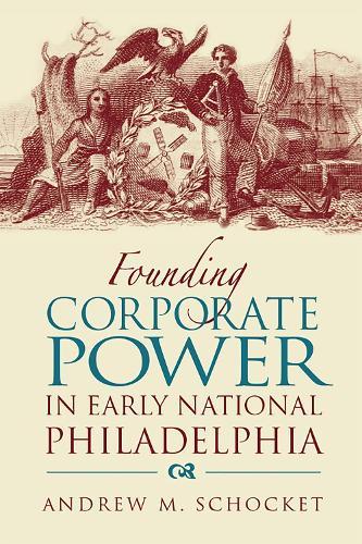Founding Corporate Power in Early National Philadelphia (Hardback)