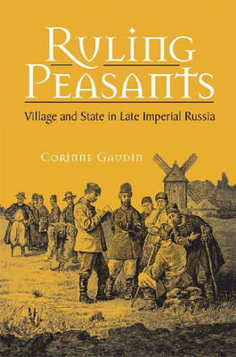 Ruling Peasants: Village and State in Late Imperial Russia (Hardback)