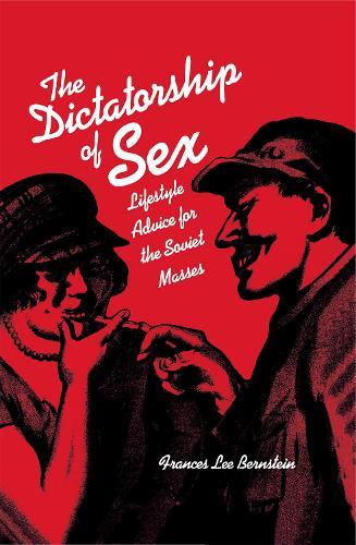 The Dictatorship of Sex: Lifestyle Advice for the Soviet Masses (Hardback)