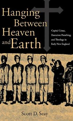 Hanging Between Heaven and Earth: Capital Crime, Execution Preaching, and Theology in Early New England (Hardback)