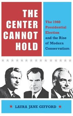 The Center Cannot Hold: The 1960 Presidential Election and the Rise of Modern Conservatism (Hardback)