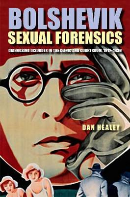 Bolshevik Sexual Forensics: Diagnosing Disorder in the Clinic and Courtroom, 1917-1939 (Hardback)