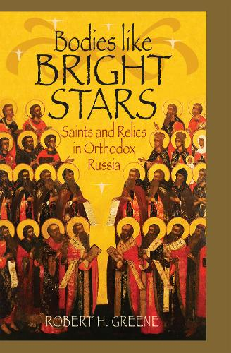 Bodies Like Bright Stars: Saints and Relics in Orthodox Russia (Hardback)
