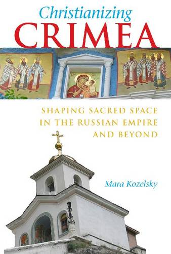 Christianizing Crimea: Shaping Sacred Space in the Russian Empire and Beyond (Hardback)