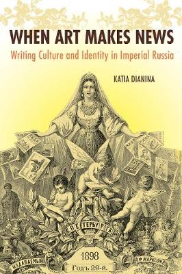 When Art Makes News: Writing Culture and Identity in Imperial Russia, 1851-1900 (Hardback)