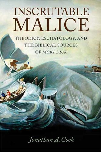 Inscrutable Malice: Theodicy, Eschatology, and the Biblical Sources of Moby-Dick (Hardback)