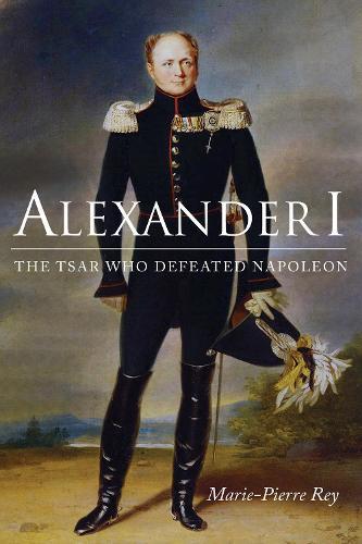 Alexander I: The Tsar Who Defeated Napoleon (Hardback)
