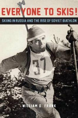 Everyone to Skis!: Skiing in Russia and the Rise of Soviet Biathlon (Hardback)
