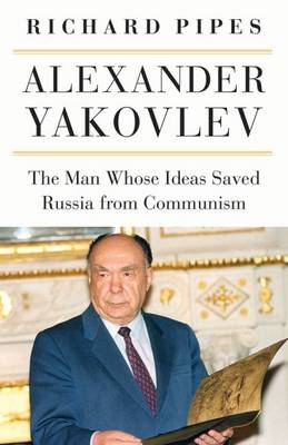 Alexander Yakovlev: The Man Whose Ideas Saved Russia from Communism (Hardback)