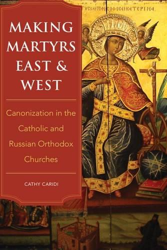 Making Martyrs East and West: Canonization in the Catholic and Russian Orthodox Churches (Hardback)