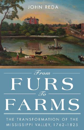 From Furs to Farms: The Transformation of the Mississippi Valley, 1762-1825 (Hardback)