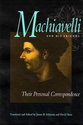Machiavelli and His Friends: Their Personal Correspondence (Paperback)