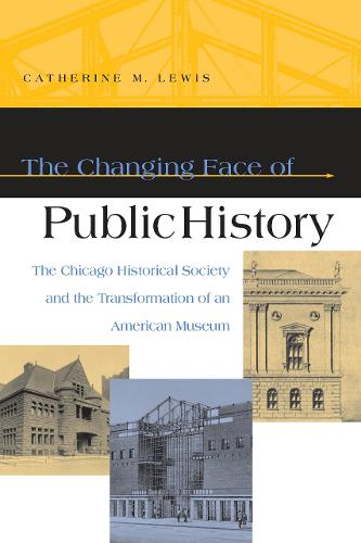 The Changing Face of Public History: The Chicago Historical Society and the Transformation of an American Museum (Paperback)