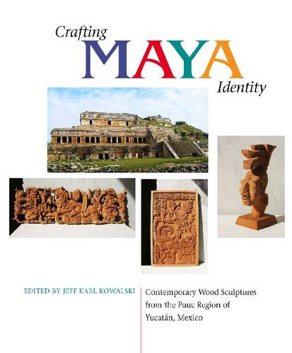 Crafting Maya Identity: Contemporary Wood Sculptures from the Puuc Region of Yucatan, Mexico (Paperback)