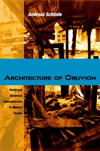 Architecture of Oblivion: Ruins and Historical Consciousness in Modern Russia (Hardback)