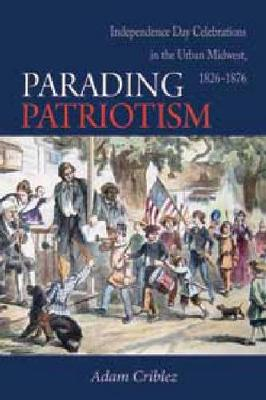 Parading Patriotism: Independence Day Celebrations in the Urban Midwest 1826-1876 - Early American Places (Paperback)