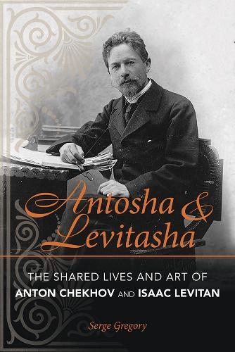 Antosha and Levitasha: The Shared Lives and Art of Anton Chekhov and Isaac Levitan - NIU Series in Slavic, East European, and Eurasian Studies (Paperback)