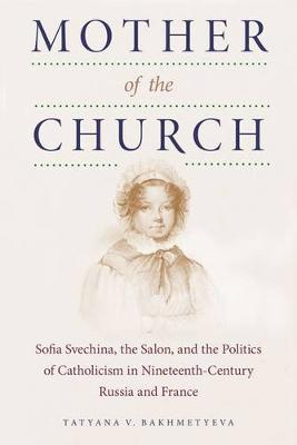 Mother of the Church: Sofia Svechina, the Salon, and the Politics of Catholicism in Nineteenth-Century Russia and France (Paperback)