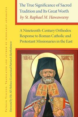 The True Significance of Sacred Tradition and its Great Worth, by St. Raphael M. Hawaweeny: A Nineteenth-Century Orthodox Response to Roman Catholic and Protestant Missionaries in the East (Hardback)