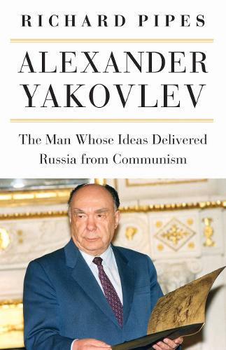 Alexander Yakovlev: The Man Whose Ideas Delivered Russia from Communism (Paperback)