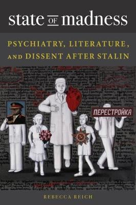 State of Madness: Psychiatry, Literature, and Dissent After Stalin - NIU Series in Slavic, East European, and Eurasian Studies (Hardback)