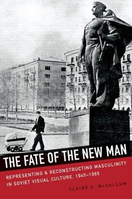 The Fate of the New Man: Representing and Reconstructing Masculinity in Soviet Visual Culture, 1945-1965 (Hardback)