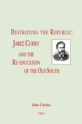 Destroying the Republic: Jabez Curry and the Re-education of the Old South (Paperback)