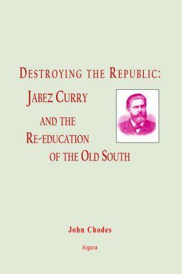 Destroying the Republic: Jabez Curry and the Re-education of the Old South (HC) (Hardback)