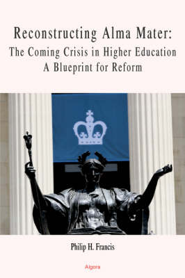 Reconstructing Alma Mater: The Coming Crisis in Higher Education- A Blueprint for Reform (HC) (Hardback)