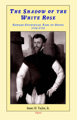 The Shadow of The White Rose: Edward Courtenay, Earl of Devon 1526-1556 (Paperback)