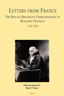Letters From France The Private Diplomatic Correspondence of Benjamin Franklin 1776-1785 (Paperback)