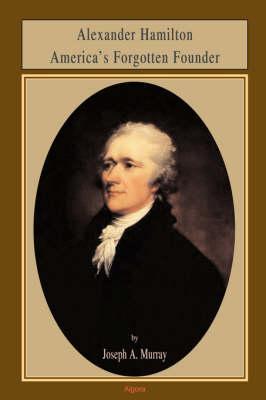 Alexander Hamilton America's Forgotten Founder (Paperback)