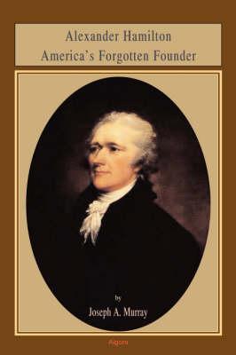 Alexander Hamilton America's Forgotten Founder (HC) (Hardback)