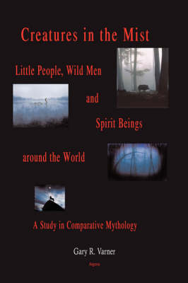 Creatures in the Mist: Little People, Wild Men and Spirit Beings Around the World, A Study in Comparative Mythology (HC) (Hardback)