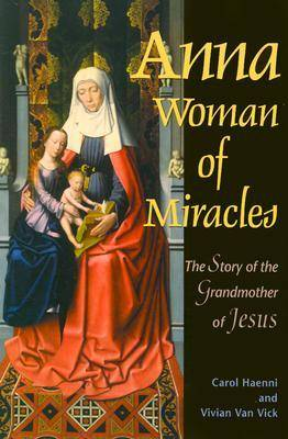 Anna Woman of Miracles: The Story of the Grandmother of Jesus (Paperback)
