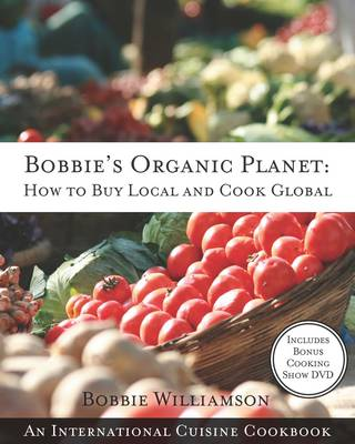 Bobbies Organic Planet: How to Buy Local and Cook Global: An International Cuisine Cookbook (Paperback)