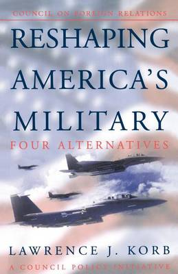 Reshaping America (TM)s Military: Four Alternatives, a Council Policy Initiative (Paperback)