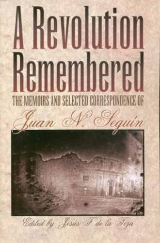 A Revolution Remembered: The Memoirs and Selected Correspondence of Juan N.Seguin (Paperback)