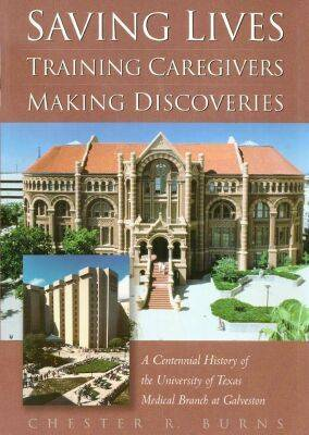 Saving Lives, Training Caregivers, Making Discoveries: A Centennial History of the University of Texas Medical Branch at Galveston (Hardback)
