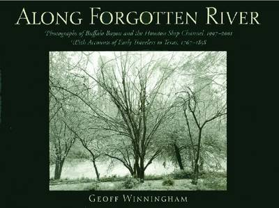 Along Forgotten River: Photographs of Buffalo Bayou and the Houston Ship Channel, 1997-2001, with Accounts of Early Travelers to Texas, 1767-1858 (Hardback)